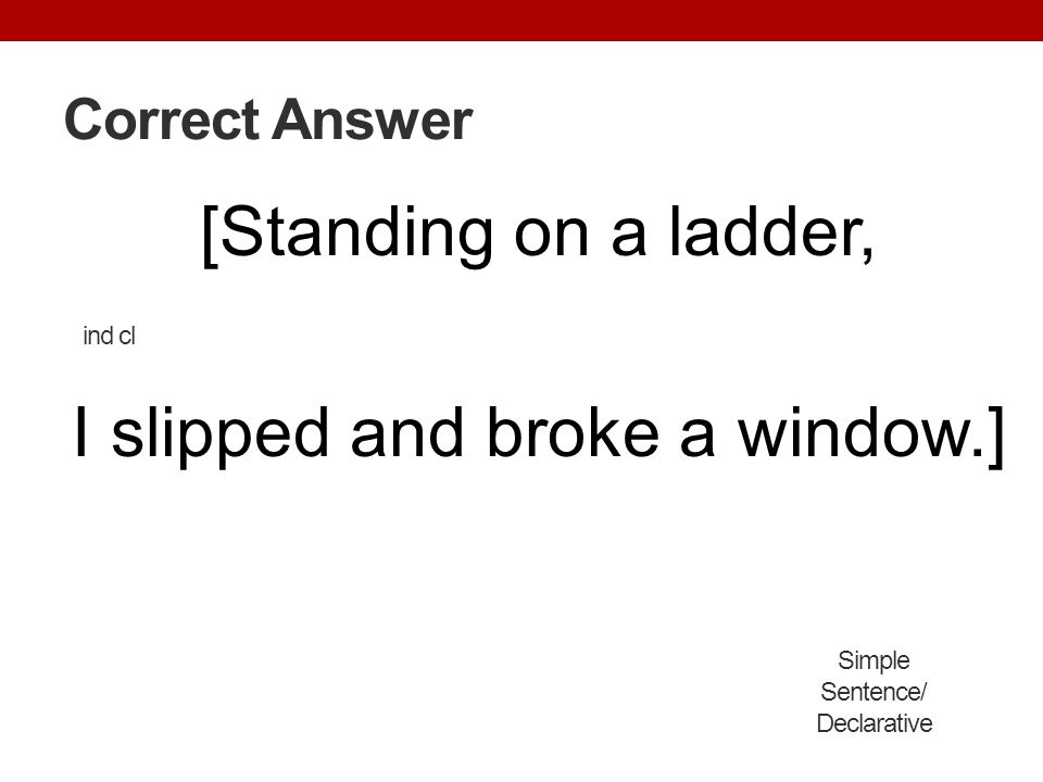 [Standing on a ladder, I slipped and broke a window.]